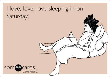 I love, love, love sleeping in on Saturday!