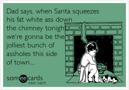 Dad says, when Santa squeezes his fat white ass down the chimney tonight,we're gonna be thejolliest bunch ofassholes this sideof town....