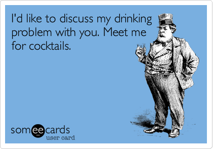 I'd like to discuss my drinking problem with you. Meet me for cocktails.