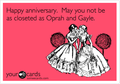 Happy anniversary.  May you not be as closeted as Oprah and Gayle.