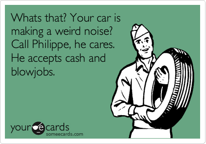Whats that? Your car is making a weird noise? Call Philippe, he cares. He accepts cash and blowjobs.