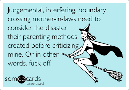Judgemental, interfering, boundary crossing mother-in-laws need to consider the disaster their parenting methods created before criticizing mine. Or in other words, fuck off.