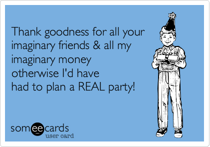 Thank goodness for all your imaginary friends %26 all my imaginary money otherwise I'd have had to plan a REAL party!