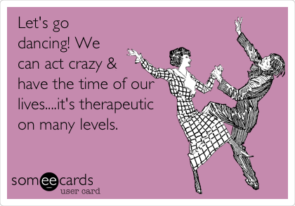 Let's go dancing! We can act crazy & have the time of our lives....it's therapeutic on many levels.