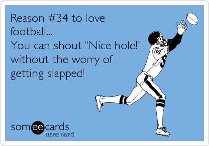 "Reason #34 to love football... You can shout ""Nice hole!"" without the worry of getting slapped!"