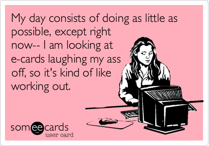 My day consists of doing as little as possible, except right now-- I am looking at e-cards laughing my ass off, so it's kind of like working out.