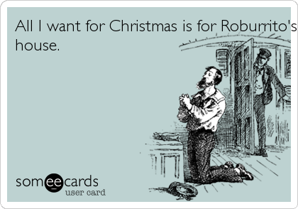 All I want for Christmas is for Roburrito's to deliever to my
