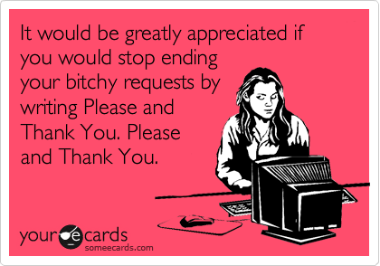 It would be greatly appreciated if you would stop ending your bitchy requests by writing Please and Thank You. Please and Thank You.