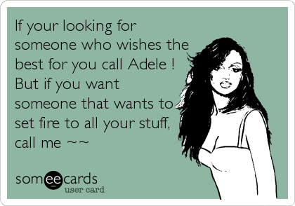 If your looking for someone who wishes the best for you call Adele ! But if you want someone that wants to set fire to all your stuff, call me ~~