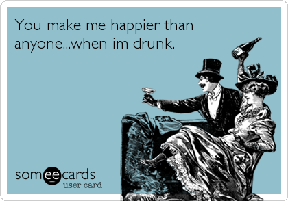 You make me happier than anyone...when im drunk.