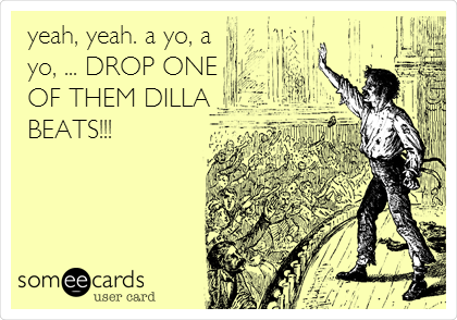 yeah, yeah. a yo, a yo, ... DROP ONE OF THEM DILLA BEATS!!!