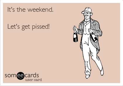 It's the weekend.  Let's get pissed!