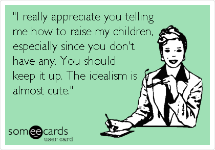 """""""I really appreciate you telling me how to raise my children,  especially since you don't have any. You should keep it up. The idealism is almost cute."""""""