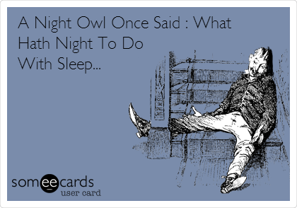 A Night Owl Once Said : What Hath Night To Do With Sleep...