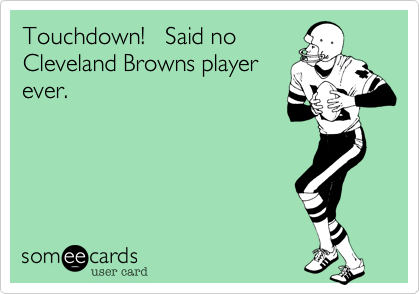 Touchdown!   Said no Cleveland Browns player ever.