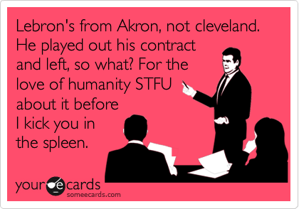 Lebron's from Akron, not cleveland. He played out his contract and left, so what? For the love of humanity STFU about it before I kick you in the spleen.