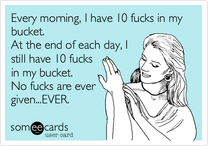 Every morning%2C I have 10 fucks in my bucket.
