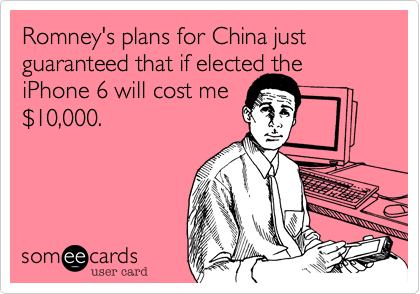 Romney's plans for China just guaranteed that if elected the iPhone 6 will cost me