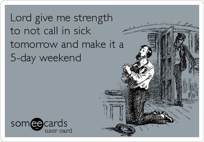 Lord give me strength to not call in sick tomorrow and make it a 5-day weekend