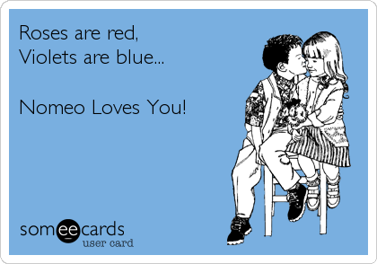 Roses are red,  Violets are blue...  Nomeo Loves You!