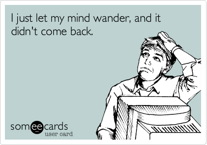 I just let my mind wander%2C and it didn't come back.