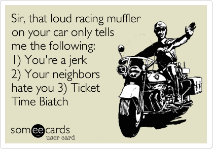 Sir, that loud ass racingmuffler on your car only tellsme the following: 1) You're an asshole 2) Your neighbors hate you 3) Ticket Time Biatch