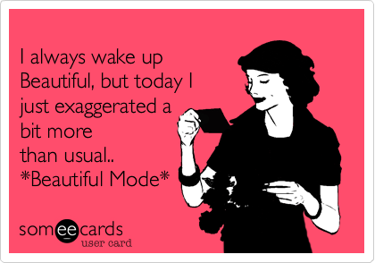 I always wake up Beautiful%2C but today I  just exaggerated a bit more than usual.. *Beautiful Mode*