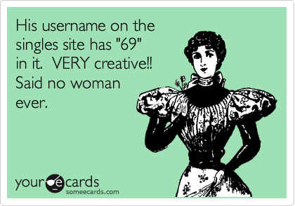 """His username on the singles site has """"69"""" in it.  VERY creative!!  Said no woman ever."""