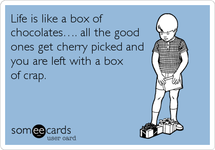 Life is like a box of chocolates…. all the good ones get cherry picked and you are left with a box of crap.