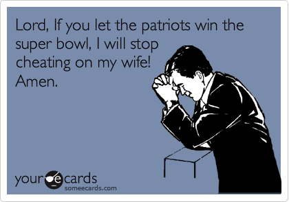 Lord, If you let the patriots win the super bowl, I will stop cheating on my wife! Amen.