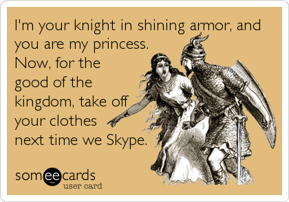 I'm your knight in shining armor, and you are my princess. Now, for the good of the kingdom, take off your clothes  next time we Skype.