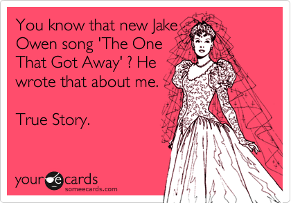 You know that new Jake Owen song 'The One That Got Away' ? He wrote that about me.                                      True Story.