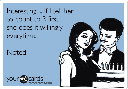 Interesting ... If I tell her  to count to 3 first,  she does it willingly everytime.   Noted.