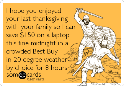 I hope you enjoyed your last thanksgiving with your family so I can save $150 on a laptop this fine midnight in a crowded Best Buy in 20 degree weather by choice for 8 hours