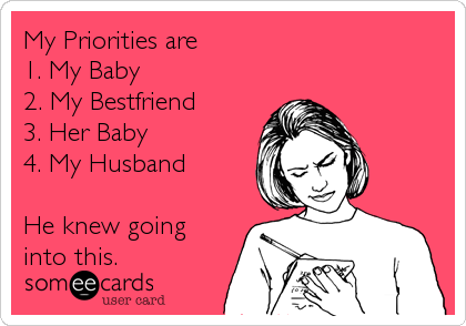 My Priorities are   1. My Baby 2. My Bestfriend 3. Her Baby 4. My Husband  He knew going into this.