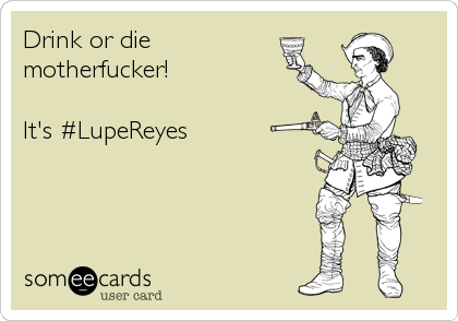 Drink or die motherfucker!  It's #LupeReyes