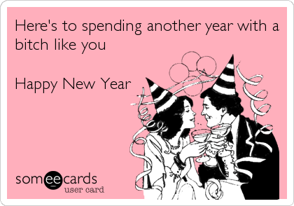 Here's to spending another year with a bitch like you  Happy New Year