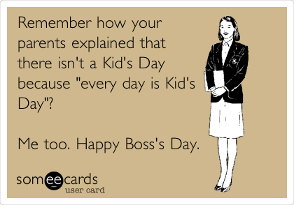 """Remember how your parents explained that there isn't a Kid's Day because """"every day is Kid's Day""""?  Me too. Happy Boss's Day."""