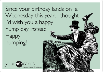 Since your birthday lands on  a Wednesday this year, I thought I'd wish you a happy hump day instead.  Happy  humping!