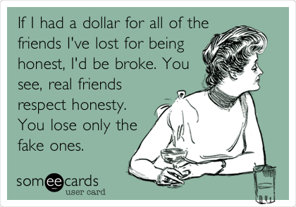If I had a dollar for all of the friends I've lost for being honest, I'd be broke. You see, real friends respect honesty. You lose only the fake ones.