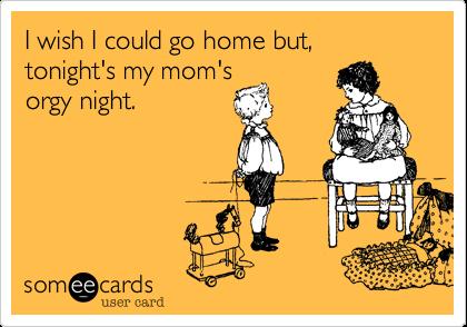 I wish I could go home, but tonight's my mom'sorgy night.