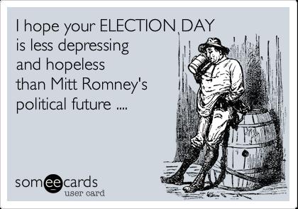 I hope your ELECTION DAYis less depressingand hopelessthan Mitt Romney'spolitical future ....
