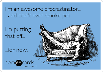 I'm an awesome procrastinator... ...and don't even smoke pot.  I'm putting that off...  ...for now.