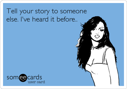 Tell your story to someone else. I've heard it before..