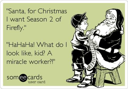 """Santa, for Christmas I want Season 2 of Firefly.""  ""HaHaHa! What do I look like, kid? A miracle worker?!"""