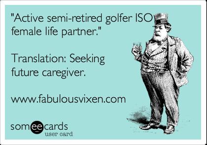"""Active semi-retired golfer ISO female life partner.""  Translation%3A Seeking  future caregiver.  www.fabulousvixen.com"