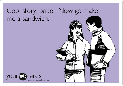 Cool story, babe.  Now go make me a sandwich.