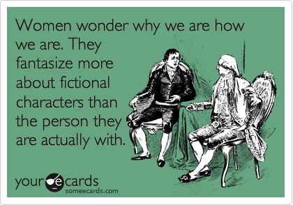 Women wonder why we are how we are. They fantasize more about fictional characters than the person they are actually with.
