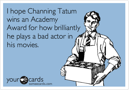 I hope Channing Tatum wins and Academy Award for how brilliantly he plays a bad actor in  his movies.