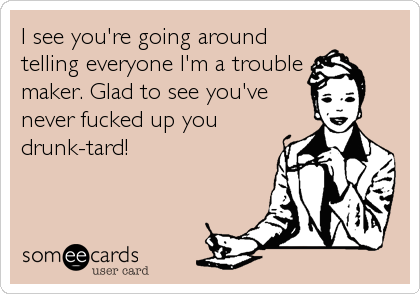 I see you're going around telling everyone I'm a trouble maker. Glad to see you've never fucked up you drunk-tard!